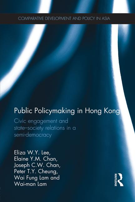 Public Policymaking in Hong Kong: Civic Engagement and State-Society Relations in a Semi-Democracy